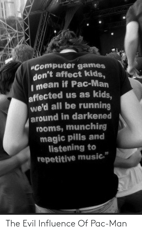 """Computer: """"Computer games  don't affect kids,  Imean if Pac-Man  affected us as kids,  we'd all be running  around in darkened  rooms, munching  magic pills and  listening to  repetitive music."""" The Evil Influence Of Pac-Man"""