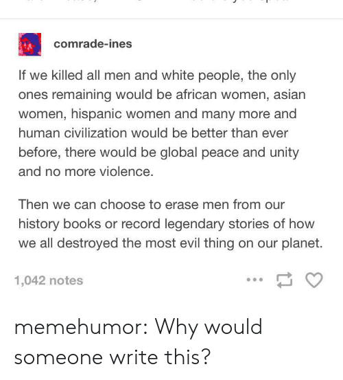 Asian, Books, and Tumblr: comrade-ines  If we killed all men and white people, the only  ones remaining would be african women, asian  women, hispanic women and many more and  human civilization would be better than ever  before, there would be global peace and unity  and no more violence.  Then we can choose to erase men from our  history books or record legendary stories of how  we all destroyed the most evil thing on our planet.  1,042 notes memehumor:  Why would someone write this?