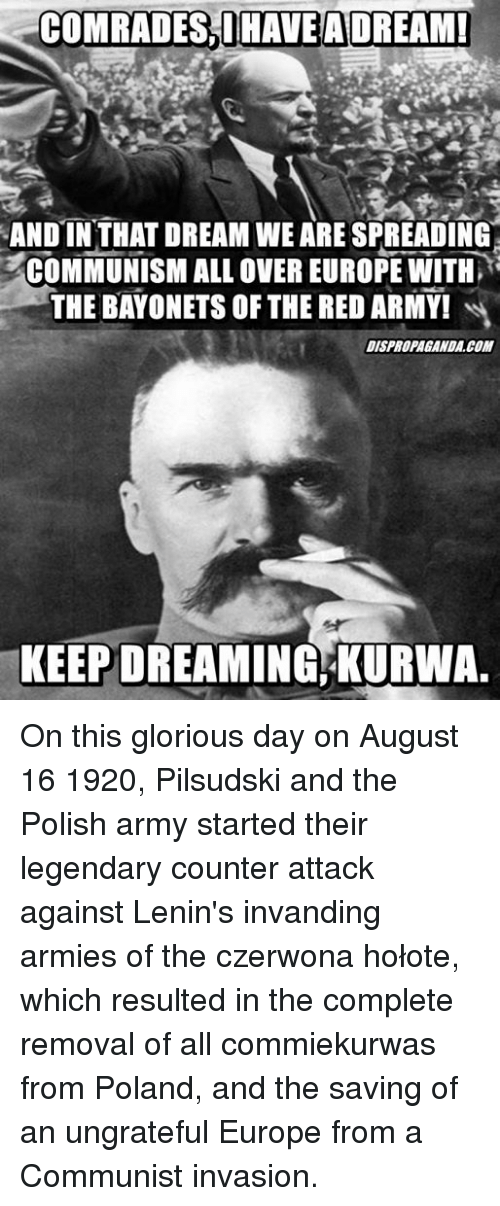 Memes, Army, and Europe: COMRADES,DHAVEA DREAM  ANDIN THAT DREAM WE ARE SPREADING  COMMUNISM ALL OVER EUROPE WITH  THE BAYONETS OF THE RED ARMY!  DISPROPAGANDA.COM  KEEPDREAMING KURWA On this glorious day on August 16 1920, Pilsudski and the Polish army started their legendary counter attack against Lenin's invanding armies of the czerwona hołote, which resulted in the complete removal of all commiekurwas from Poland, and the saving of an ungrateful Europe from a Communist invasion.