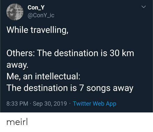 intellectual: Con_Y  @ConY_ic  While travelling,  Others: The destination is 30 km  away.  Me, an intellectual:  The destination is 7 songs away  8:33 PM Sep 30, 2019 Twitter Web App  > meirl