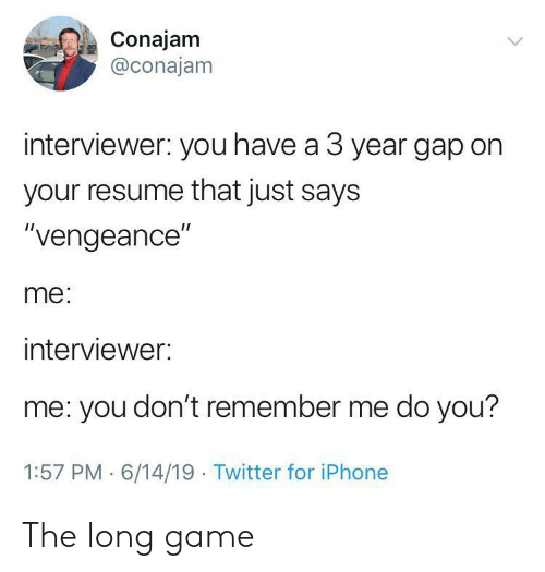 "vengeance: Conajam  @conajam  interviewer: you have a 3 year gap on  your resume that just says  ""vengeance""  me:  interviewer:  me: you don't remember me do you?  1:57 PM 6/14/19 Twitter for iPhone The long game"