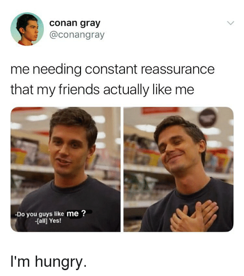 Friends, Hungry, and Girl Memes: conan gray  @conangray  me needing constant reassurance  that my friends actually like me  Do you guys like me ?  -[all Yes! I'm hungry.