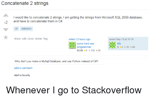 Ass, Microsoft, and Python: Concatenate 2 strings  I would like to concatenate 2 strings, I am getting the strings from Microsoft SQL 2008 database,  and have to concatenate them in C#  -2  c# datatable  share edit close delete flag  380  edited 22 hours ago  asked Sep 18 at 10:16  some hard ass  programmer  92.9k·6·100 ·56  5-2 . 16 . 40  Why don't you make a MySql Database, and use Python instead of C#?  add a comment  start a bounty Whenever I go to Stackoverflow