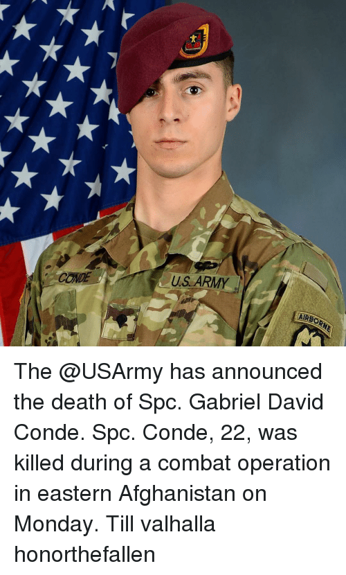 Memes, Army, and Afghanistan: CONDE  US ARMY  AIRE The @USArmy has announced the death of Spc. Gabriel David Conde. Spc. Conde, 22, was killed during a combat operation in eastern Afghanistan on Monday. Till valhalla honorthefallen