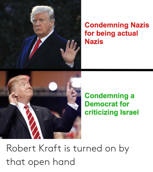 Politics, Israel, and Robert Kraft: Condemning Nazis  for being actual  Nazis  Condemning a  Democrat for  criticizing Israel Robert Kraft is turned on by that open hand