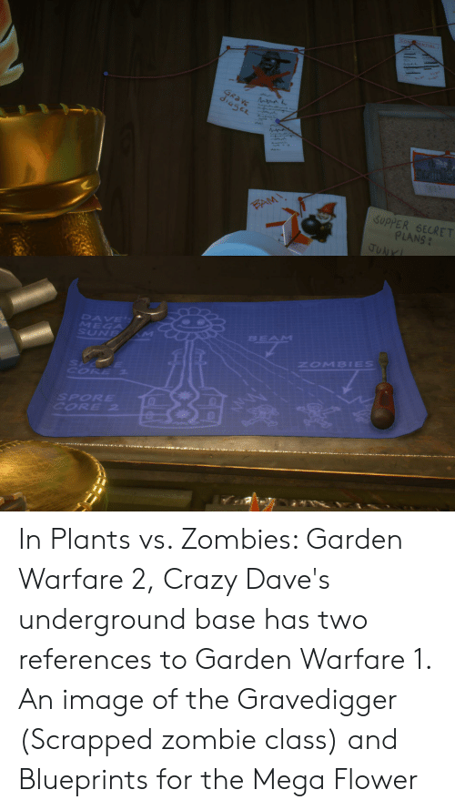 Crazy, Zombies, and Flower: CONDENTIAL  Tvan  GRAVE  E  BAM  SUPPER SECRET  PLANS  JUNK  DAVE'S  MEGA  SUNE M  BEAM  ZOMBIES  SYOKE  CORE  SPORE  CORE 2  M In Plants vs. Zombies: Garden Warfare 2, Crazy Dave's underground base has two references to Garden Warfare 1. An image of the Gravedigger (Scrapped zombie class) and Blueprints for the Mega Flower