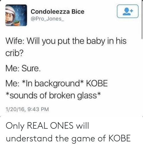 The Game, Game, and Kobe: Condoleezza Bice  @Pro_Jones  Wife: Will you put the baby in his  crib?  Me: Sure.  Me: *In background* KOBE  sounds of broken glass*  1/20/16, 9:43 PM Only REAL ONES will understand the game of KOBE