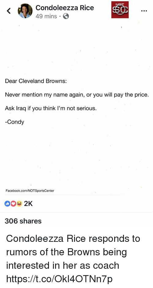 cleveland browns: Condoleezza Rice  49 mins -  Dear Cleveland Browns:  Never mention my name again, or you will pay the price.  Ask Iraq if you think l'm not serious.  -Condy  Facebook.com/NOTSportsCenter  306 shares Condoleezza Rice responds to rumors of the Browns being interested in her as coach https://t.co/OkI4OTNn7p
