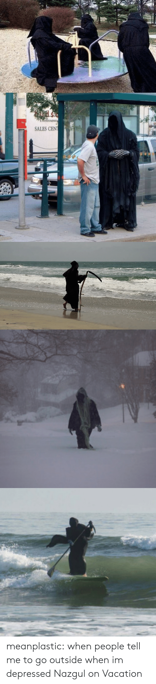 On Vacation: CoNdoMINIU  SALES CEN meanplastic:  when people tell me to go outside when im depressed  Nazgul on Vacation