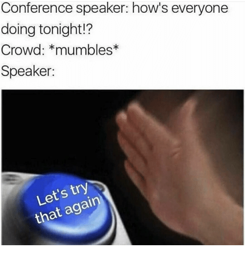 mumbles: Conference speaker: how's everyone  doing tonight!?  Crowd: *mumbles  Speaker:  Let's try  that agairn