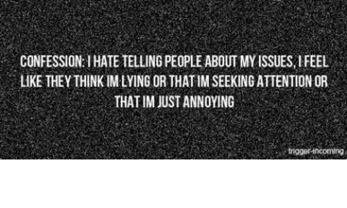 Lying, Annoying, and Issues: CONFESSION: I HATE TELLING PEOPLE ABOUT MY ISSUES, IFEEL  LIKE THEY THINK IM LYING OR THAT IM SEEKING ATTENTION OR  THAT IM JUST ANNOYING  trigger-incoming