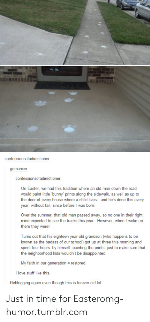 Disappointed, Easter, and Fail: confessionsofadirectione  gemancer  confessionsofadirectioner  On Easter, we had this tradition where an old man down the road  would paint little 'bunny' prints along the sidewalk, as well as up to  the door of every house where a child lives...and he's done this e  year, without fail, since before I was born.  very  Over the summer, that old man passed away, so no one in their right  mind expected to see the tracks this year. However, when I woke up-  there they were!  Turns out that his eighteen year old grandson (who happens to be  known as the badass of our school) got up at three this morning and  spent four hours- by himself painting the prints, just to make sure that  the neighborhood kids wouldn't be disappointed.  My faith in our generation - restored  I love stuff like this.  Reblogging again even though this is forever old lo Just in time for Easteromg-humor.tumblr.com