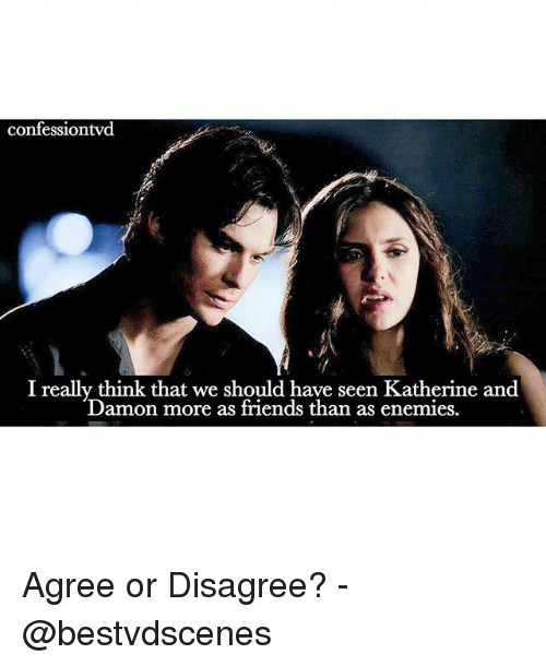 Friends, Memes, and 🤖: confessiontvd  I really think that we should have seen Katherine and  Damon more as friends than as en  emies Agree or Disagree? -@bestvdscenes