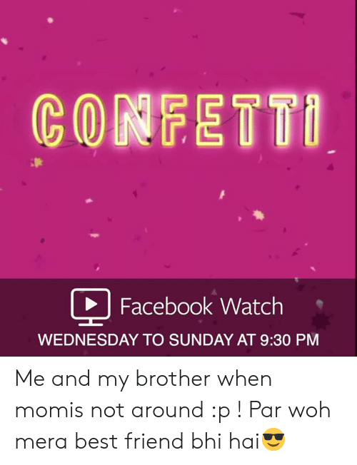 Best Friend, Facebook, and Best: CONFETTI  Facebook Watch  WEDNESDAY TO SUNDAY AT 9:30 PM Me and my brother when momis not around :p ! Par woh mera best friend bhi hai😎