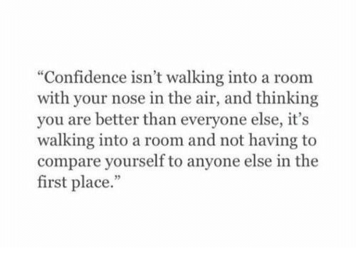 "Better Than Everyone Else: ""Confidence isn't walking into a room  with your nose in the air, and thinking  you are better than everyone else, it's  walking into a room and not having to  compare yourself to anyone else in the  first place."""