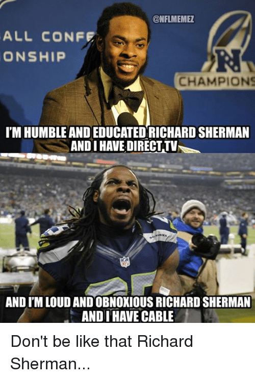 Be Like, Nfl, and Richard Sherman: CONFLMEMEZ  ALL CONFE  ONSHIP  CHAMPIONS  I'M HUMBLE AND EDUCATED RICHARDSHERMAN  ANDI HAVE DIRECTTV  AND ITMLOUDANDOBNOXIOUS RICHARD SHERMAN  ANDI HAVE CABLE Don't be like that Richard Sherman...