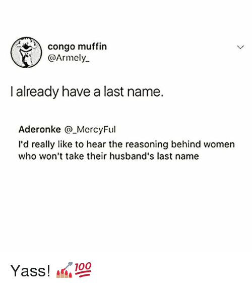Memes, Women, and 🤖: congo muffin  @Armely  I already have a last name.  Aderonke @ MercyFul  I'd really like to hear the reasoning behind women  who won't take their husband's last name Yass! 💅🏽💯