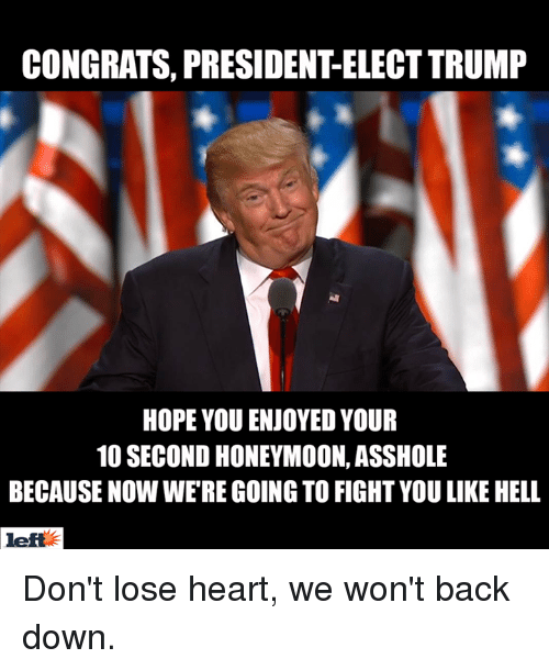 Honeymoon, Memes, and Asshole: CONGRATS, PRESIDENTELECT TRUMP  HOPE YOU ENJOYED YOUR  10 SECOND HONEYMOON, ASSHOLE  BECAUSE NOW WERE GOING TO FIGHTYOU LIKE HELL  left E Don't lose heart, we won't back down.
