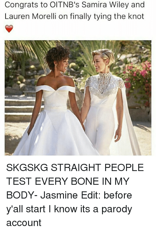 Knotting: Congrats to OITNB's Samira Wiley and  Lauren Morelli on finally tying the knot SKGSKG STRAIGHT PEOPLE TEST EVERY BONE IN MY BODY- Jasmine Edit: before y'all start I know its a parody account