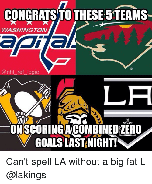 Logic, Memes, and National Hockey League (NHL): CONGRATS TO THESE 5TEAMS  WASHINGTON  @nhl_ref_logic  ONISCORINGACOMBINEDZERO  VGOALS LASTANIGHT! Can't spell LA without a big fat L @lakings