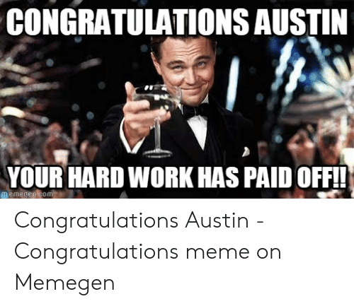 Austin Meme: CONGRATULATIONS AUSTIN  YOUR HARD WORK HAS PAID OFFI Congratulations Austin - Congratulations meme on Memegen