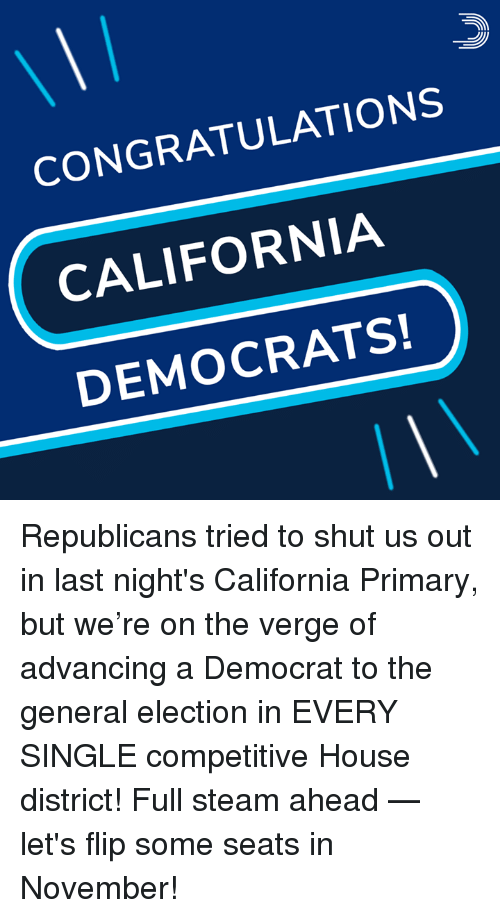 Memes, Steam, and California: CONGRATULATIONS  CALIFORNIA  DEMOCRATS! Republicans tried to shut us out in last night's California Primary, but we're on the verge of advancing a Democrat to the general election in EVERY SINGLE competitive House district!  Full steam ahead — let's flip some seats in November!