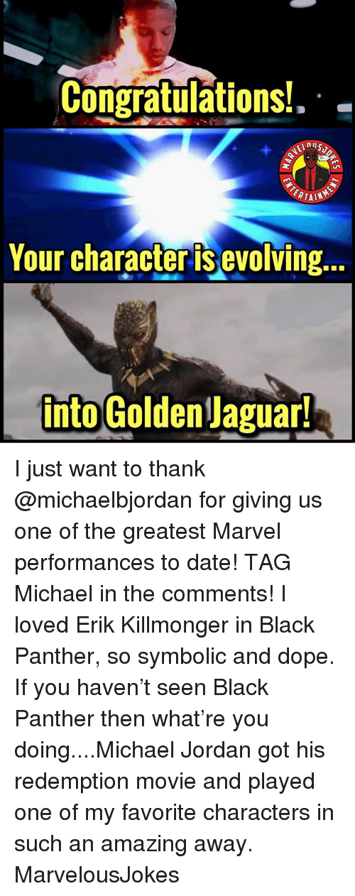 Dope, Memes, and Michael Jordan: Congratulations!  nll  TAIN  Your character is evolving.  into GoldenJaguar I just want to thank @michaelbjordan for giving us one of the greatest Marvel performances to date! TAG Michael in the comments! I loved Erik Killmonger in Black Panther, so symbolic and dope. If you haven't seen Black Panther then what're you doing....Michael Jordan got his redemption movie and played one of my favorite characters in such an amazing away. MarvelousJokes
