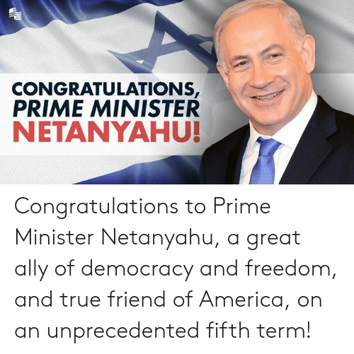 America, True, and Ally: CONGRATULATIONS  PRIME MINISTER  NETANYAHU! Congratulations to Prime Minister Netanyahu, a great ally of democracy and freedom, and true friend of America, on an unprecedented fifth term!