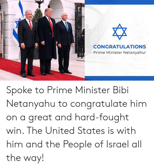 Congratulations, Israel, and Netanyahu: CONGRATULATIONS  Prime Minister Netanyahu! Spoke to Prime Minister Bibi Netanyahu to congratulate him on a great and hard-fought win. The United States is with him and the People of Israel all the way!