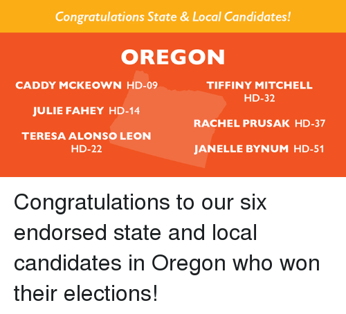 Memes, Congratulations, and Oregon: Congratulations State & Local Candidates!  OREGON  CADDY MCKEOWN HD-09  JULIE FAHEY HD-14  TERESA ALONSO LEON  TIFFINY MITCHELL  HD-32  RACHEL PRUSAK HD-37  JANELLE BYNUM HD-51  HD-22 Congratulations to our six endorsed state and local candidates in Oregon who won their elections!