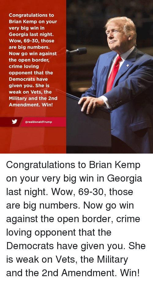 2nd Amendment: Congratulations to  Brian Kemp on your  very big win in  Georgia last night.  Wow, 69-30, those  are big numbers.  Now go win against  the open border,  crime loving  opponent that the  Democrats have  given you. She is  weak on Vets, the  Military and the 2nd  Amendment. Win!  @realDonaldTrump Congratulations to Brian Kemp on your very big win in Georgia last night. Wow, 69-30, those are big numbers. Now go win against the open border, crime loving opponent that the Democrats have given you. She is weak on Vets, the Military and the 2nd Amendment. Win!