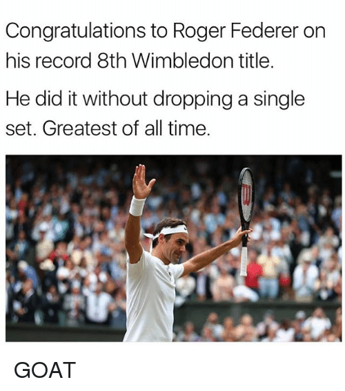 Memes, Roger, and Goat: Congratulations to Roger Federer on  his record 8th Wimbledon title  He did it without dropping a single  set. Greatest of all time. GOAT