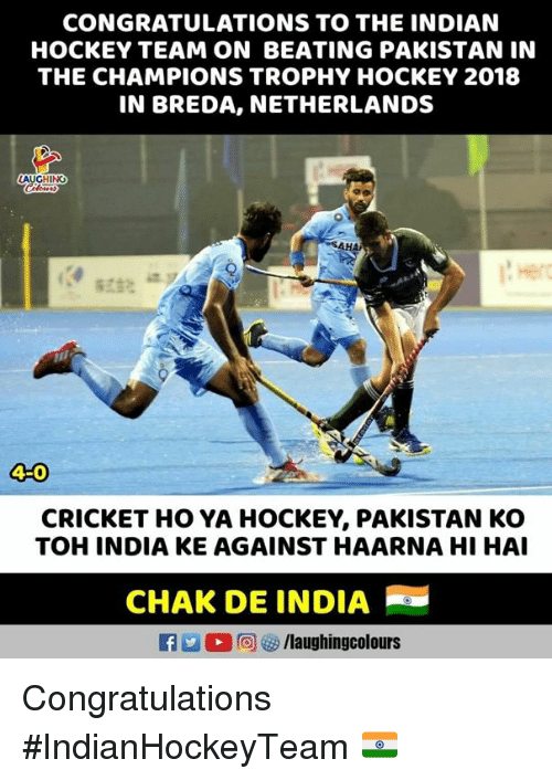 Hockey, Congratulations, and Cricket: CONGRATULATIONS TO THE INDIAN  HOCKEY TEAM ON BEATING PAKISTAN IN  THE CHAMPIONS TROPHY HOCKEY 2018  IN BREDA, NETHERLANDS  LAUGHING  HA  4-0  CRICKET HO YA HOCKEY, PAKISTAN KO  TOH INDIA KE AGAINST HAARNA HI HAI  CHAK DE INDIA Congratulations #IndianHockeyTeam 🇮🇳
