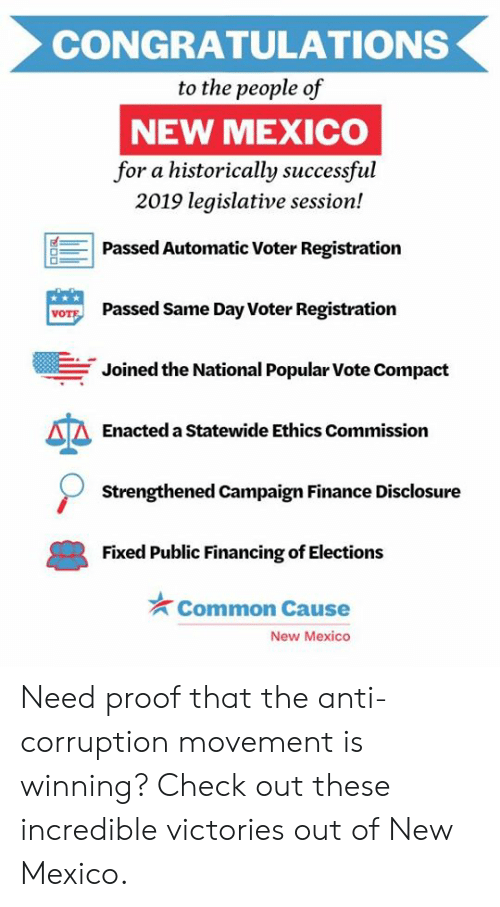 ethics: CONGRATULATIONS  to the people of  NEW MEXICO  for a historically successful  2019 legislative session!  Passed Automatic Voter Registration  Passed Same Day Voter Registration  VOT  Joined the National Popular Vote Compact  Enacted a Statewide Ethics Commission  Strengthened Campaign Finance Disclosure  Fixed Public Financing of Elections  Common Cause  New Mexico Need proof that the anti-corruption movement is winning? Check out these incredible victories out of New Mexico.