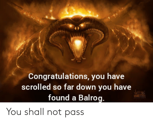 pass: Congratulations, you have  scrolled so far down you have  found a Balrog.  Jetana You shall not pass
