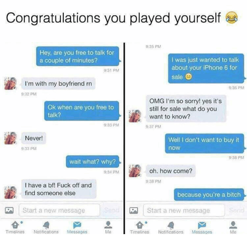 Bitch, Congratulations You Played Yourself, and Iphone: Congratulations you played yourself  9:35 PM  Hey, are you free to talk for  a couple of minutes?  I was just wanted to talk  about your iPhone 6 for  sale  9:31 PM  I'm with my boyfriend rn  9:36 PM  9.32 PM  Ok when are you free to  talk?  OMG I'm so sorry! yes it's  still for sale what do you  want to know?  9:33 PM  9:37 PM  Never  Well I don't want to buy it  9:33 PM  now  9:38 PM  wait what? why?  9:34 PM  oh. how come?  9:38 PM  I have a bf! Fuck off and  find someone else  because you're a bitch  | Start a new message  Start a new message  Timelines Notifications Messages  Me  Timelines Notifications Messages  Me