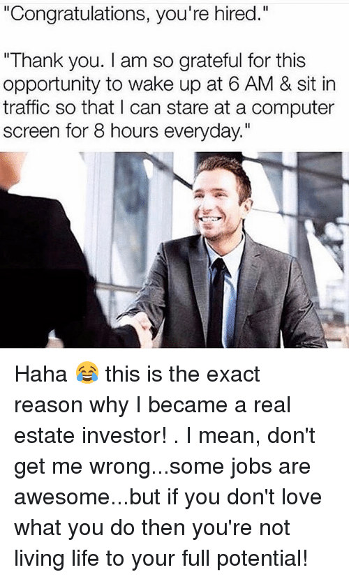 """Life, Love, and Memes: """"Congratulations, you're hired.""""  """"Thank you. I am so grateful for this  opportunity to wake up at 6 AM & sit in  traffic so that I can stare at a computer  screen for 8 hours everyday."""" Haha 😂 this is the exact reason why I became a real estate investor! . I mean, don't get me wrong...some jobs are awesome...but if you don't love what you do then you're not living life to your full potential!"""