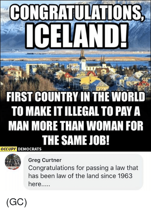 Memes, Congratulations, and Iceland: CONGRATUNATIONS  ICELAND!  FIRST COUNTRY IN THE WORLD  TO MAKE IT ILLEGAL TO PAY A  MAN MORE THAN WOMAN FOR  THE SAME JOB!  OCCUPY  DEMOCRATS  Greg Curtner  Congratulations for passing a law that  has been law of the land since 1963  here.... (GC)