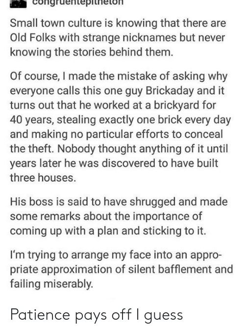Bossing: Congrdentepitheton  Small town culture is knowing that there are  Old Folks with strange nicknames but never  knowing the stories behind them.  Of course, I made the mistake of asking why  everyone calls this one guy Brickaday and it  turns out that he worked at a brickyard for  40 years, stealing exactly one brick every day  and making no particular efforts to conceal  the theft. Nobody thought anything of it until  years later he was discovered to have built  three houses.  His boss is said to have shrugged and made  some remarks about the importance of  coming up with a plan and sticking to it.  I'm trying to arrange my face into an appro-  priate approximation of silent bafflement and  failing miserably. Patience pays off I guess
