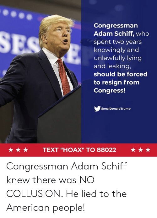 "American, Text, and Lying: Congressman  Adam Schiff, who  spent two years  knowingly and  unlawfully lying  and leaking,  should be forced  to resign from  Congress!  @realDonaldTrump  ★★★  TEXT ""HOAX"" TO 88022  ★★★ Congressman Adam Schiff knew there was NO COLLUSION. He lied to the American people!"