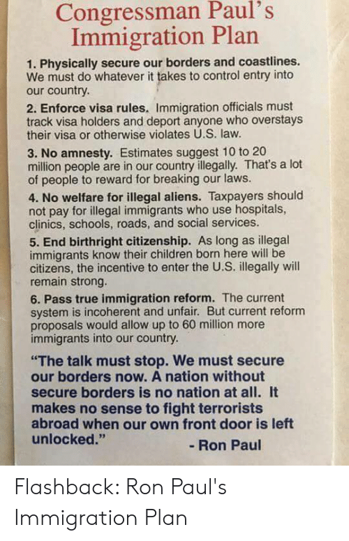 "Children, True, and Control: Congressman Paul's  Immigration Plan  1. Physically secure our borders and coastlines.  We must do whatever it takes to control entry into  our country.  2. Enforce visa rules. Immigration officials must  track visa holders and deport anyone who overstays  their visa or otherwise violates U.S. law.  3. No amnesty. Estimates suggest 10 to 20  million people are in our country illegally. That's a lot  of people to reward for breaking our laws.  4. No welfare for illegal aliens. Taxpayers should  not pay for illegal immigrants who use hospitals,  clinics, schools, roads, and social services.  5. End birthright citizenship. As long as illegal  immigrants know their children born here will be  citizens, the incentive to enter the U.S. illegally will  remain strong.  6. Pass true immigration reform. The current  system is incoherent and unfair. But current reform  proposals would allow up to 60 million more  immigrants into our country.  ""The talk must stop. We must secure  our borders now. A nation without  secure borders is no nation at all. It  makes no sense to fight terrorists  abroad when our own front door is left  unlocked.""  -Ron Paul Flashback: Ron Paul's Immigration Plan"