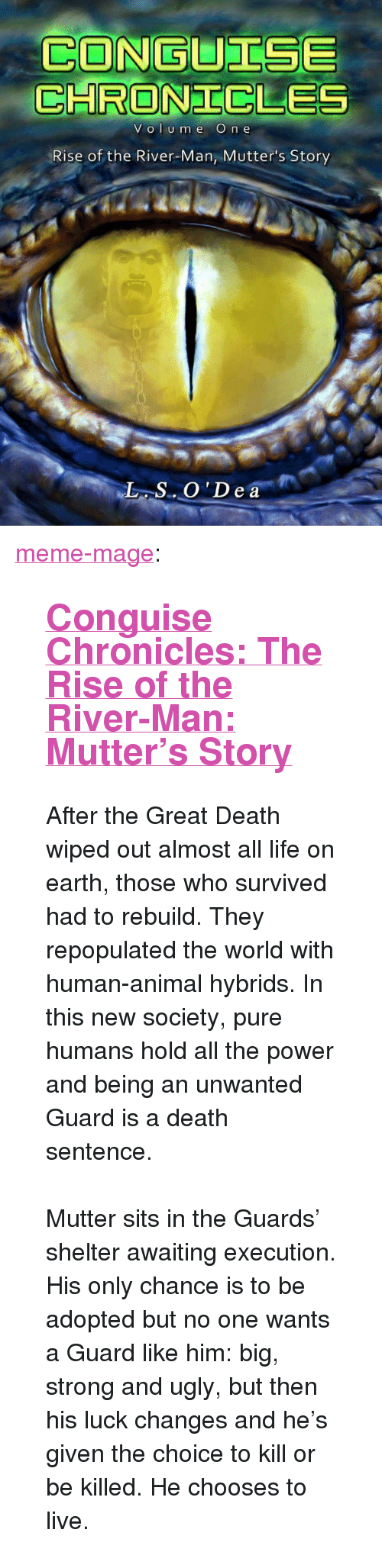 """Amazon, Life, and Meme: CONGUTISE  CHRONICLE  VOI Ume O  n e  Rise of the River-Man, Mutter's Story <p><a class=""""tumblr_blog"""" href=""""http://meme-mage.tumblr.com/post/141519941218"""">meme-mage</a>:</p> <blockquote> <h2><b><a href=""""http://www.amazon.com/gp/product/B014I7M82I"""">  Conguise Chronicles: The Rise of the River-Man: Mutter's Story</a>  </b></h2> <p>  After the Great Death wiped out almost all life on earth, those who survived had to rebuild. They repopulated the world with human-animal hybrids. In this new society, pure humans hold all the power and being an unwanted Guard is a death sentence. <br/><br/>Mutter sits in the Guards' shelter awaiting execution. His only chance is to be adopted but no one wants a Guard like him: big, strong and ugly, but then his luck changes and he's given the choice to kill or be killed. He chooses to live.   <br/></p> </blockquote>"""