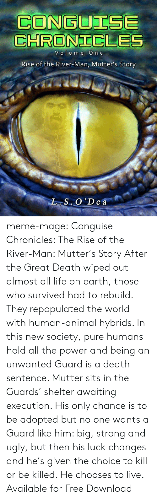 Amazon, Life, and Meme: CONGUTISE  CHRONICLE  VOI Ume O  n e  Rise of the River-Man, Mutter's Story meme-mage:    Conguise Chronicles: The Rise of the River-Man: Mutter's Story     After the Great Death wiped out almost all life on earth, those who survived had to rebuild. They repopulated the world with human-animal hybrids. In this new society, pure humans hold all the power and being an unwanted Guard is a death sentence. Mutter sits in the Guards' shelter awaiting execution. His only chance is to be adopted but no one wants a Guard like him: big, strong and ugly, but then his luck changes and he's given the choice to kill or be killed. He chooses to live.      Available for Free Download