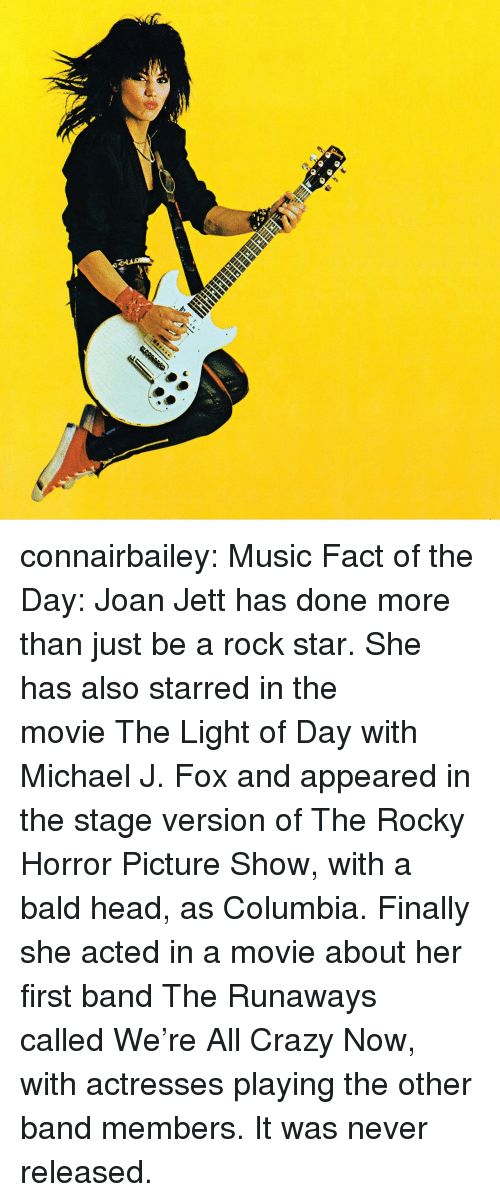 starred: connairbailey:  Music Fact of the Day: Joan Jett has done more than just be a rock star. She has also starred in the movieThe Light of Daywith Michael J. Fox and appeared in the stage version ofThe Rocky Horror Picture Show,with a bald head, as Columbia. Finally she acted in a movie about her first band The Runaways calledWe're All Crazy Now, with actresses playing the other band members. It was never released.