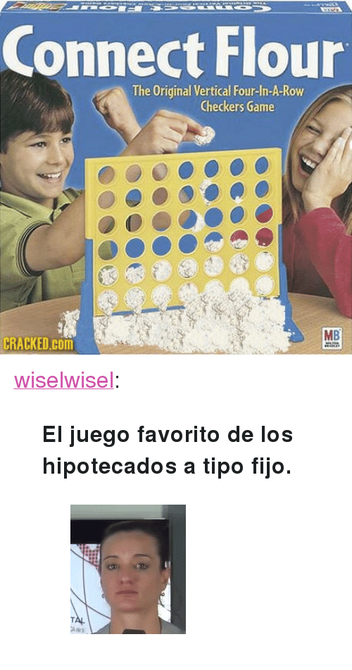 """checkers: Connect Flour  The Original Vertical Four-In-A-Row  Checkers Game  MB  CRACKED.cOm <p><a href=""""http://wiselwisel.com/post/168963101758/el-juego-favorito-de-los-hipotecados-a-tipo-fijo"""" class=""""tumblr_blog"""">wiselwisel</a>:</p><blockquote> <p><b>El juego favorito de los hipotecados a tipo fijo.</b></p> <figure data-orig-height=""""184"""" data-orig-width=""""164""""><img src=""""https://78.media.tumblr.com/fa50cb3affd5ea73dc0e37d65ce1bfc0/tumblr_inline_p1kl78JJQp1r63chl_540.gif"""" data-orig-height=""""184"""" data-orig-width=""""164""""/></figure></blockquote>"""