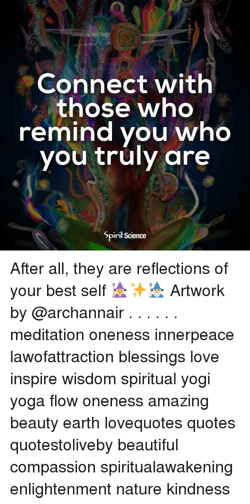 Beautiful, Love, and Memes: Connect with  those who  remind you who  vou truly are  Spirił Science After all, they are reflections of your best self 🧙‍♀️✨🧙🏼‍♂️ Artwork by @archannair . . . . . . meditation oneness innerpeace lawofattraction blessings love inspire wisdom spiritual yogi yoga flow oneness amazing beauty earth lovequotes quotes quotestoliveby beautiful compassion spiritualawakening enlightenment nature kindness