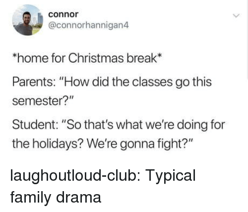 """Christmas, Club, and Family: conno  @connorhannigan4  *home for Christmas break*  Parents: """"How did the classes go this  semester?""""  Student: """"So that's what we're doing for  the holidays? We're gonna fight?"""" laughoutloud-club:  Typical family drama"""
