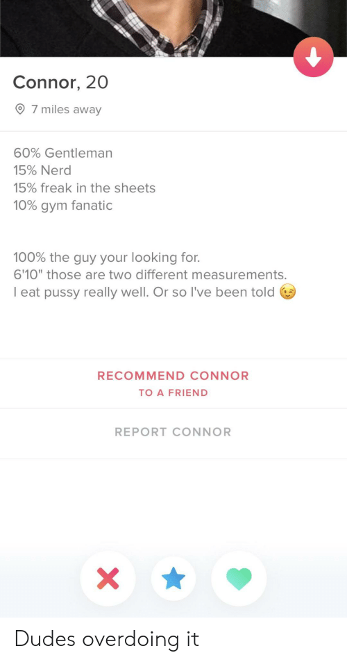 """Fanatic: Connor, 20  7 miles away  60% Gentleman  15% Nerd  15% freak in the sheets  10% gym fanatic  100% the guy your looking for.  6'10"""" those are two different measurements.  I eat pussy really well. Or so l've been told 6  RECOMMEND CONNOR  TO A FRIEND  REPORT CONNOR Dudes overdoing it"""