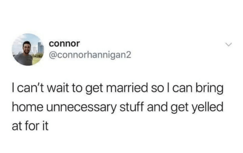i cant wait: connor  @connorhannigan2  I can't wait to get married so I can bring  home unnecessary stuff and get yelled  at for it