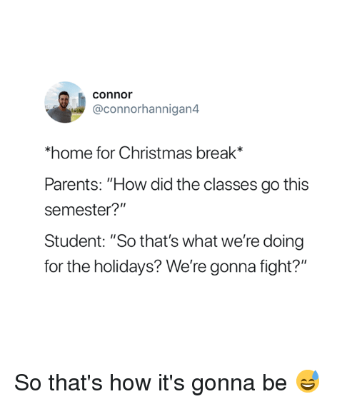 """Christmas, Parents, and Break: connor  @connorhannigan4  home for Christmas break*  Parents: """"How did the classes go this  semester?""""  Student: """"So that's what we're doing  for the holidays? We're gonna fight?"""" So that's how it's gonna be 😅"""